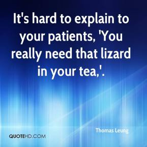 Thomas Leung  - It's hard to explain to your patients, 'You really need that lizard in your tea,'.