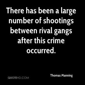 Thomas Manning  - There has been a large number of shootings between rival gangs after this crime occurred.