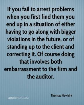 Thomas Newkirk  - If you fail to arrest problems when you first find them you end up in a situation of either having to go along with bigger violations in the future, or of standing up to the client and correcting it. Of course doing that involves both embarrassment to the firm and the auditor.