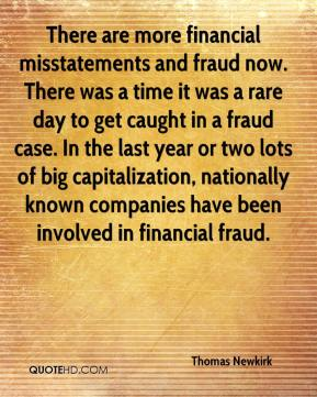 Thomas Newkirk  - There are more financial misstatements and fraud now. There was a time it was a rare day to get caught in a fraud case. In the last year or two lots of big capitalization, nationally known companies have been involved in financial fraud.