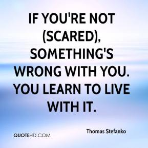 Thomas Stefanko  - If you're not (scared), something's wrong with you. You learn to live with it.