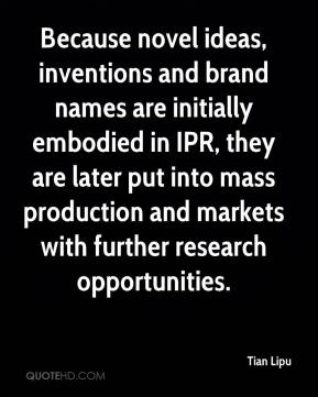 Because novel ideas, inventions and brand names are initially embodied in IPR, they are later put into mass production and markets with further research opportunities.