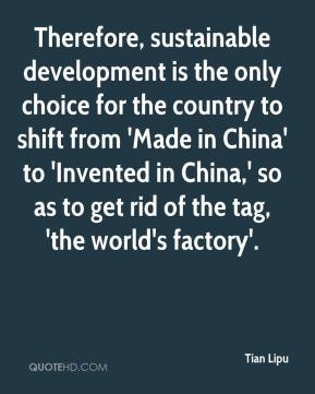 Therefore, sustainable development is the only choice for the country to shift from 'Made in China' to 'Invented in China,' so as to get rid of the tag, 'the world's factory'.