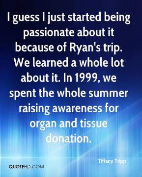 Tiffany Tripp  - I guess I just started being passionate about it because of Ryan's trip. We learned a whole lot about it. In 1999, we spent the whole summer raising awareness for organ and tissue donation.