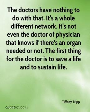 Tiffany Tripp  - The doctors have nothing to do with that. It's a whole different network. It's not even the doctor of physician that knows if there's an organ needed or not. The first thing for the doctor is to save a life and to sustain life.