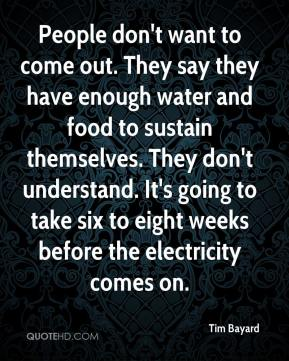 Tim Bayard  - People don't want to come out. They say they have enough water and food to sustain themselves. They don't understand. It's going to take six to eight weeks before the electricity comes on.