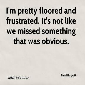 Tim Ehrgott  - I'm pretty floored and frustrated. It's not like we missed something that was obvious.