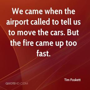 Tim Foskett  - We came when the airport called to tell us to move the cars. But the fire came up too fast.