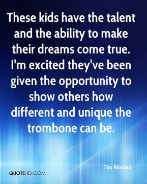 Tim Riordan  - These kids have the talent and the ability to make their dreams come true. I'm excited they've been given the opportunity to show others how different and unique the trombone can be.