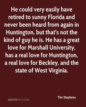 Tim Stephens  - He could very easily have retired to sunny Florida and never been heard from again in Huntington, but that's not the kind of guy he is. He has a great love for Marshall University, has a real love for Huntington, a real love for Beckley, and the state of West Virginia.