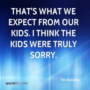 Tim Sweeney  - That's what we expect from our kids. I think the kids were truly sorry.