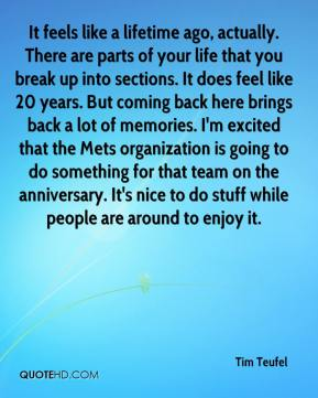 Tim Teufel  - It feels like a lifetime ago, actually. There are parts of your life that you break up into sections. It does feel like 20 years. But coming back here brings back a lot of memories. I'm excited that the Mets organization is going to do something for that team on the anniversary. It's nice to do stuff while people are around to enjoy it.