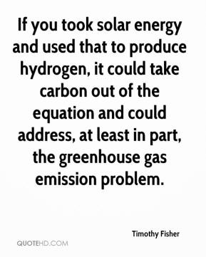 Timothy Fisher  - If you took solar energy and used that to produce hydrogen, it could take carbon out of the equation and could address, at least in part, the greenhouse gas emission problem.