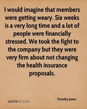 Timothy Jones  - I would imagine that members were getting weary. Six weeks is a very long time and a lot of people were financially stressed. We took the fight to the company but they were very firm about not changing the health insurance proposals.