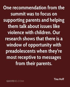 Tina Hoff  - One recommendation from the summit was to focus on supporting parents and helping them talk about issues like violence with children. Our research shows that there is a window of opportunity with preadolescents when they're most receptive to messages from their parents.