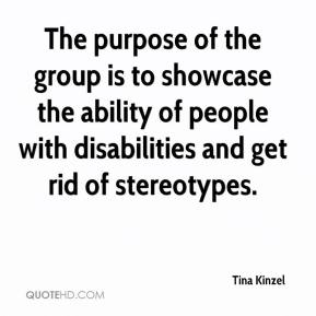 Tina Kinzel  - The purpose of the group is to showcase the ability of people with disabilities and get rid of stereotypes.