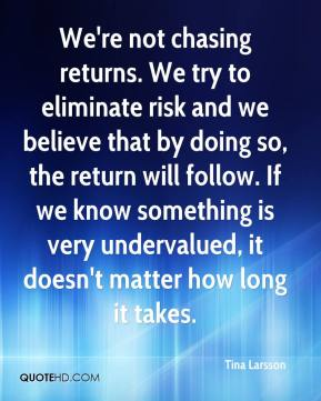 Tina Larsson  - We're not chasing returns. We try to eliminate risk and we believe that by doing so, the return will follow. If we know something is very undervalued, it doesn't matter how long it takes.