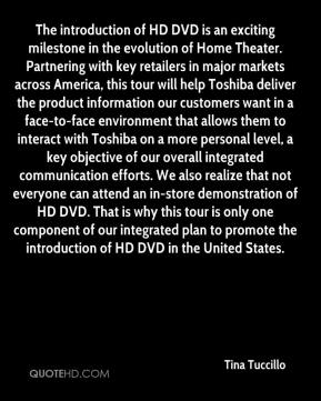 Tina Tuccillo  - The introduction of HD DVD is an exciting milestone in the evolution of Home Theater. Partnering with key retailers in major markets across America, this tour will help Toshiba deliver the product information our customers want in a face-to-face environment that allows them to interact with Toshiba on a more personal level, a key objective of our overall integrated communication efforts. We also realize that not everyone can attend an in-store demonstration of HD DVD. That is why this tour is only one component of our integrated plan to promote the introduction of HD DVD in the United States.