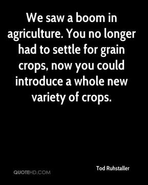 Tod Ruhstaller  - We saw a boom in agriculture. You no longer had to settle for grain crops, now you could introduce a whole new variety of crops.