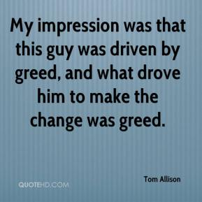 Tom Allison  - My impression was that this guy was driven by greed, and what drove him to make the change was greed.