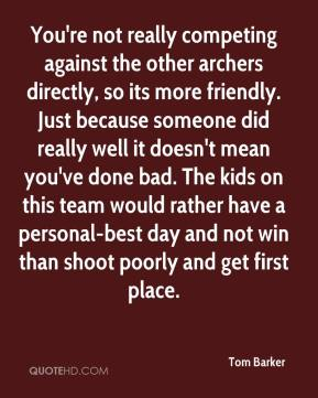 Tom Barker  - You're not really competing against the other archers directly, so its more friendly. Just because someone did really well it doesn't mean you've done bad. The kids on this team would rather have a personal-best day and not win than shoot poorly and get first place.