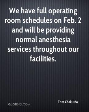 Tom Chakurda  - We have full operating room schedules on Feb. 2 and will be providing normal anesthesia services throughout our facilities.