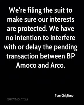 Tom Cirigliano  - We're filing the suit to make sure our interests are protected. We have no intention to interfere with or delay the pending transaction between BP Amoco and Arco.