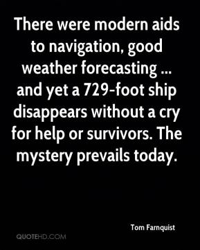 Tom Farnquist  - There were modern aids to navigation, good weather forecasting ... and yet a 729-foot ship disappears without a cry for help or survivors. The mystery prevails today.