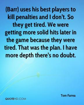 Tom Farrea  - (Barr) uses his best players to kill penalties and I don't. So they get tired. We were getting more solid hits later in the game because they were tired. That was the plan. I have more depth there's no doubt.