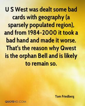 Tom Friedberg  - U S West was dealt some bad cards with geography (a sparsely populated region), and from 1984-2000 it took a bad hand and made it worse. That's the reason why Qwest is the orphan Bell and is likely to remain so.