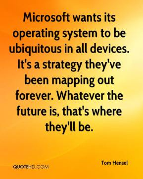 Tom Hensel  - Microsoft wants its operating system to be ubiquitous in all devices. It's a strategy they've been mapping out forever. Whatever the future is, that's where they'll be.