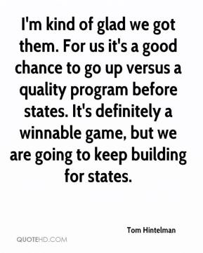Tom Hintelman  - I'm kind of glad we got them. For us it's a good chance to go up versus a quality program before states. It's definitely a winnable game, but we are going to keep building for states.