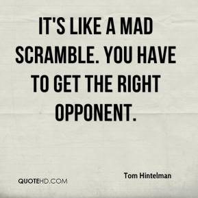 Tom Hintelman  - It's like a mad scramble. You have to get the right opponent.