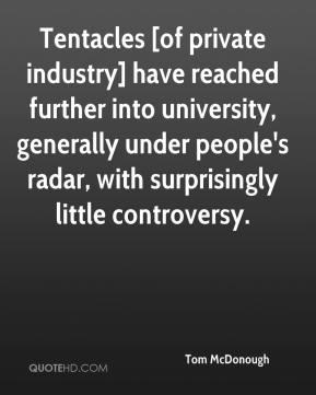 Tom McDonough  - Tentacles [of private industry] have reached further into university, generally under people's radar, with surprisingly little controversy.