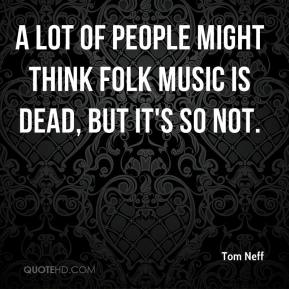 Tom Neff  - A lot of people might think folk music is dead, but it's so not.