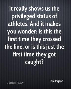 Tom Pagano  - It really shows us the privileged status of athletes. And it makes you wonder: Is this the first time they crossed the line, or is this just the first time they got caught?