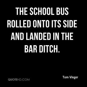 Tom Vinger  - The school bus rolled onto its side and landed in the bar ditch.