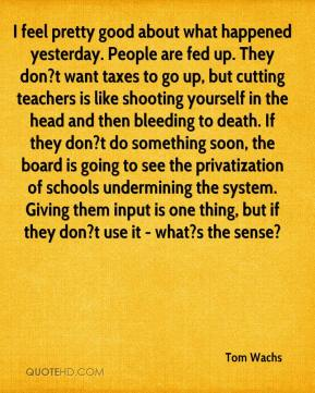 Tom Wachs  - I feel pretty good about what happened yesterday. People are fed up. They don?t want taxes to go up, but cutting teachers is like shooting yourself in the head and then bleeding to death. If they don?t do something soon, the board is going to see the privatization of schools undermining the system. Giving them input is one thing, but if they don?t use it - what?s the sense?