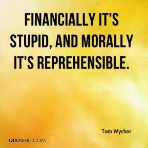 Tom Wychor  - Financially it's stupid, and morally it's reprehensible.