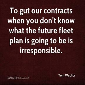 Tom Wychor  - To gut our contracts when you don't know what the future fleet plan is going to be is irresponsible.