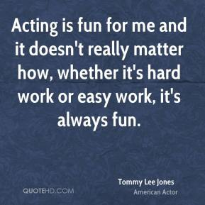 Tommy Lee Jones - Acting is fun for me and it doesn't really matter how, whether it's hard work or easy work, it's always fun.