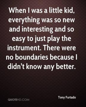 Tony Furtado  - When I was a little kid, everything was so new and interesting and so easy to just play the instrument. There were no boundaries because I didn't know any better.