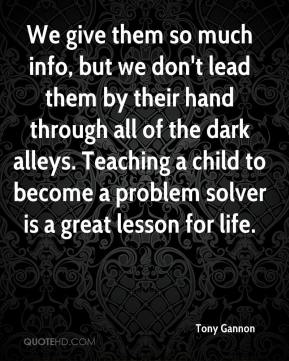 Tony Gannon  - We give them so much info, but we don't lead them by their hand through all of the dark alleys. Teaching a child to become a problem solver is a great lesson for life.