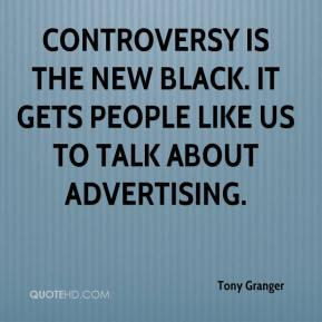Tony Granger  - Controversy is the new black. It gets people like us to talk about advertising.
