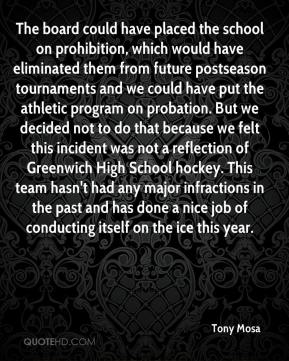 Tony Mosa  - The board could have placed the school on prohibition, which would have eliminated them from future postseason tournaments and we could have put the athletic program on probation. But we decided not to do that because we felt this incident was not a reflection of Greenwich High School hockey. This team hasn't had any major infractions in the past and has done a nice job of conducting itself on the ice this year.