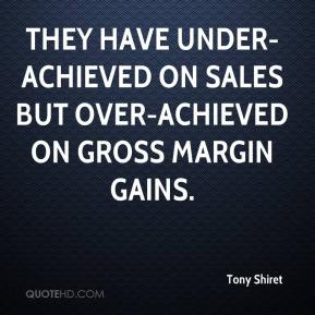 Tony Shiret  - They have under-achieved on sales but over-achieved on gross margin gains.