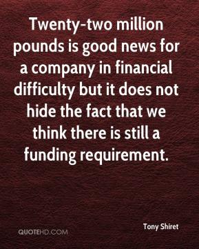 Twenty-two million pounds is good news for a company in financial difficulty but it does not hide the fact that we think there is still a funding requirement.