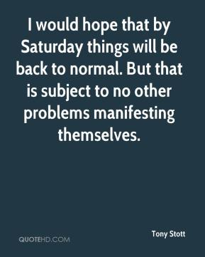 I would hope that by Saturday things will be back to normal. But that is subject to no other problems manifesting themselves.