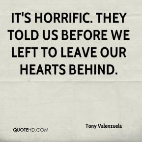 Tony Valenzuela  - It's horrific. They told us before we left to leave our hearts behind.