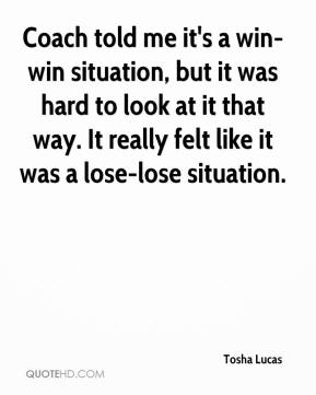 Tosha Lucas  - Coach told me it's a win-win situation, but it was hard to look at it that way. It really felt like it was a lose-lose situation.